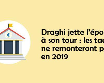 [Editaux] Draghi jette l'éponge à son tour : les taux ne remonteront pas en 2019, TLTRO saison 3 en septembre