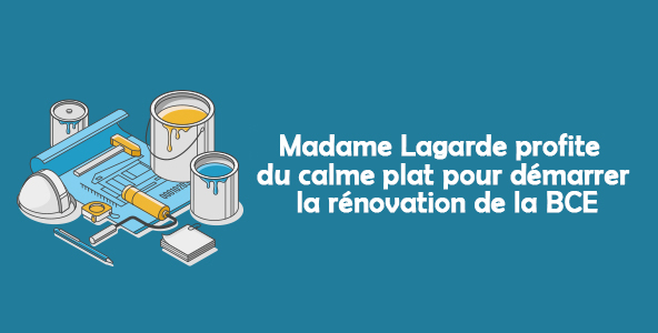 [ÉDI'TAUX] Madame Lagarde profite du calme plat pour démarrer la rénovation de la BCE