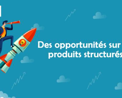 Le contexte actuel peut créer des opportunités sur les produits structurés : sachez en profiter !