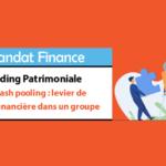 La gestion en cash pooling : levier de performance financière dans un groupe